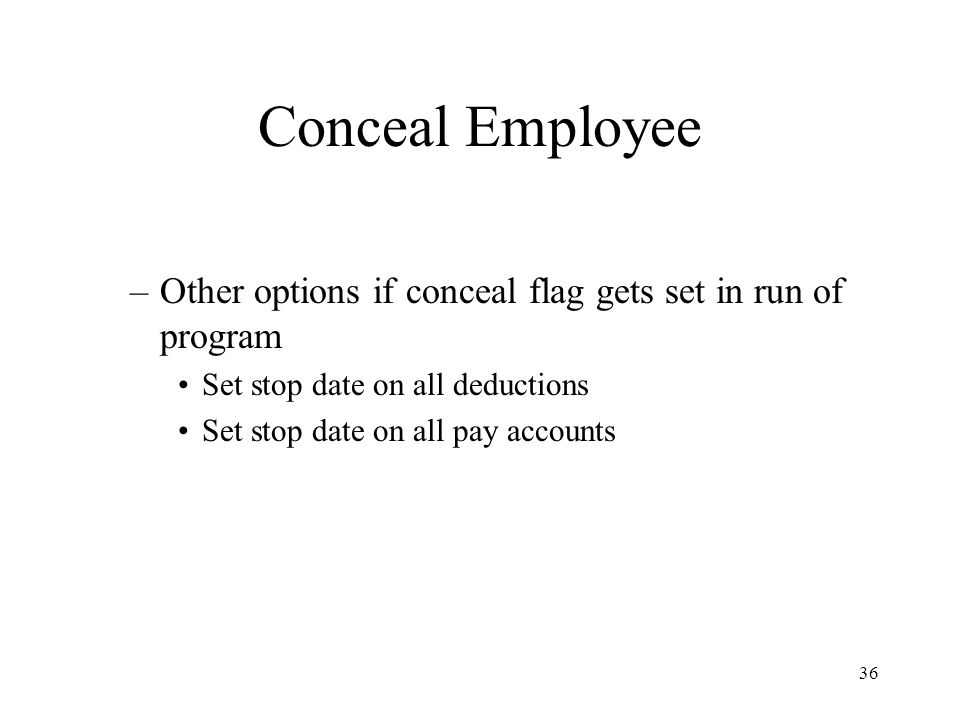 36 Conceal Employee –Other options if conceal flag gets set in run of program Set stop date on all deductions Set stop date on all pay accounts
