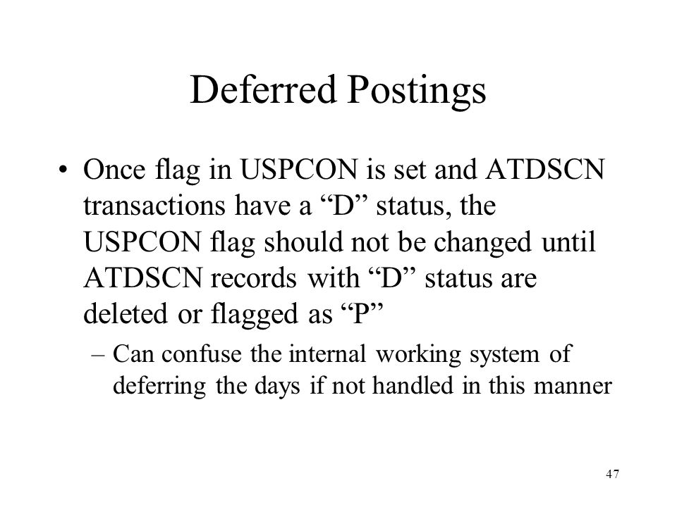 47 Deferred Postings Once flag in USPCON is set and ATDSCN transactions have a D status, the USPCON flag should not be changed until ATDSCN records with D status are deleted or flagged as P –Can confuse the internal working system of deferring the days if not handled in this manner