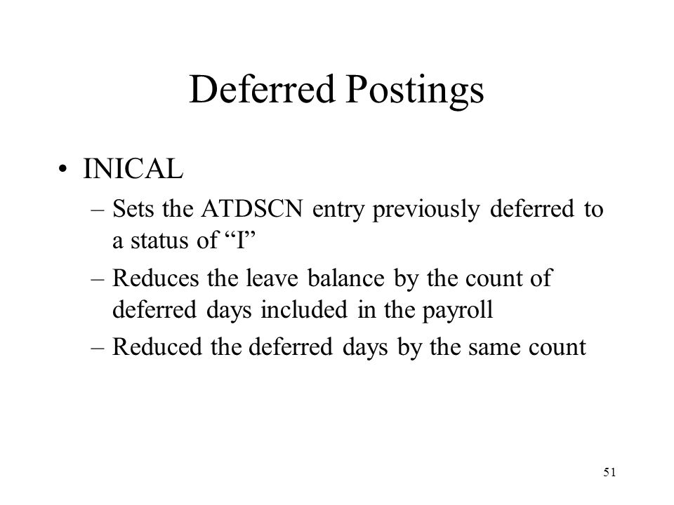 51 Deferred Postings INICAL –Sets the ATDSCN entry previously deferred to a status of I –Reduces the leave balance by the count of deferred days included in the payroll –Reduced the deferred days by the same count