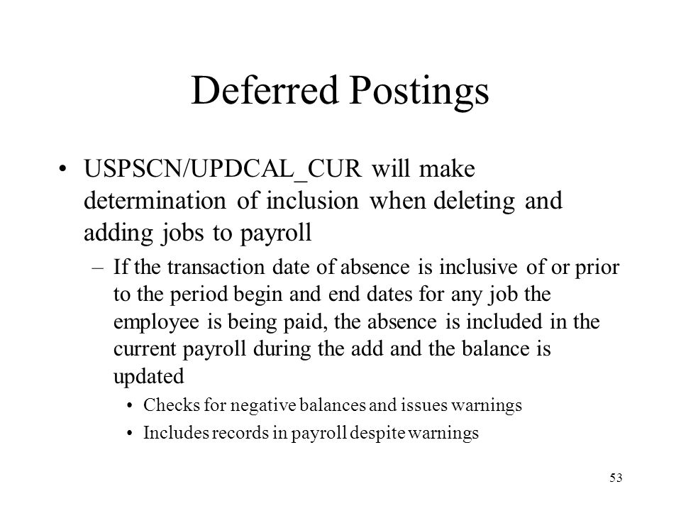 53 Deferred Postings USPSCN/UPDCAL_CUR will make determination of inclusion when deleting and adding jobs to payroll –If the transaction date of absence is inclusive of or prior to the period begin and end dates for any job the employee is being paid, the absence is included in the current payroll during the add and the balance is updated Checks for negative balances and issues warnings Includes records in payroll despite warnings