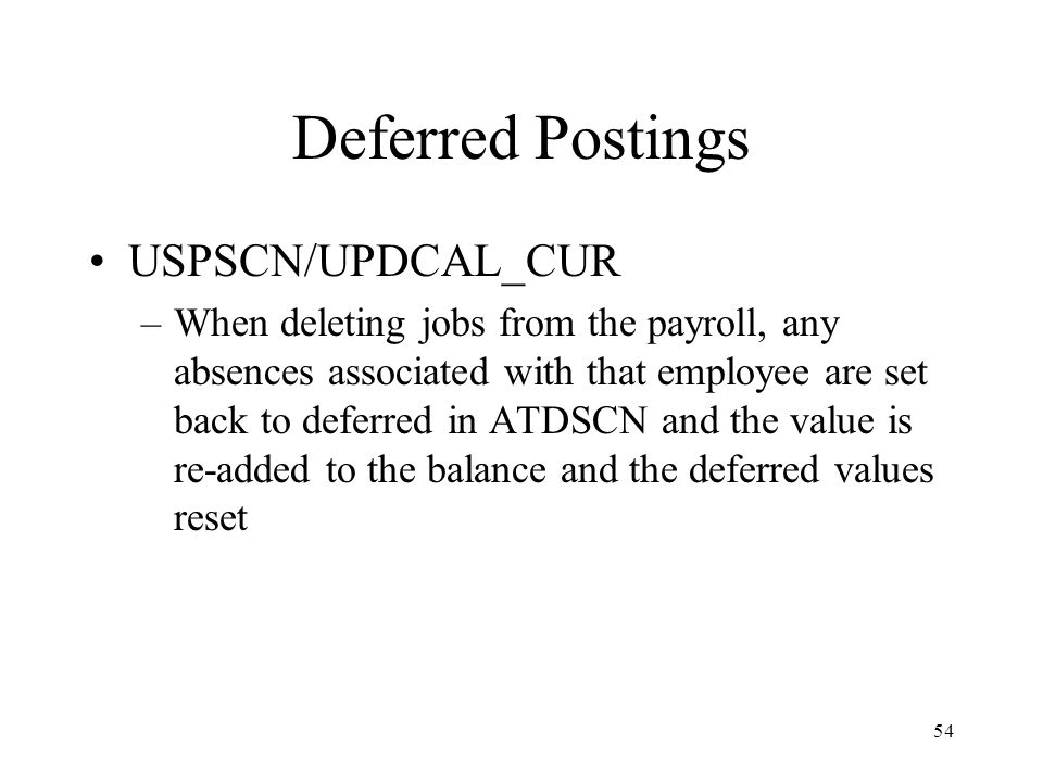 54 Deferred Postings USPSCN/UPDCAL_CUR –When deleting jobs from the payroll, any absences associated with that employee are set back to deferred in ATDSCN and the value is re-added to the balance and the deferred values reset