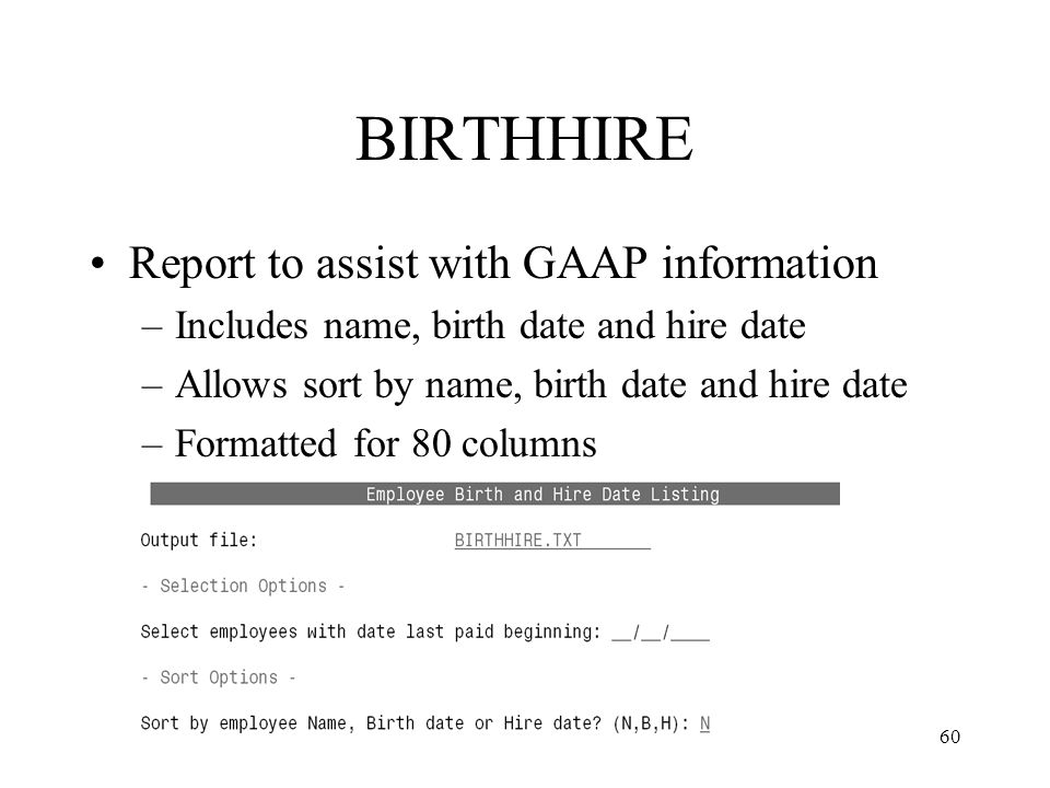 60 BIRTHHIRE Report to assist with GAAP information –Includes name, birth date and hire date –Allows sort by name, birth date and hire date –Formatted for 80 columns
