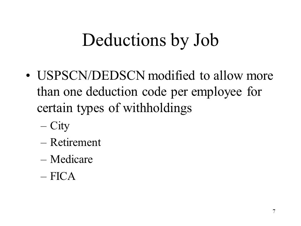 7 USPSCN/DEDSCN modified to allow more than one deduction code per employee for certain types of withholdings –City –Retirement –Medicare –FICA