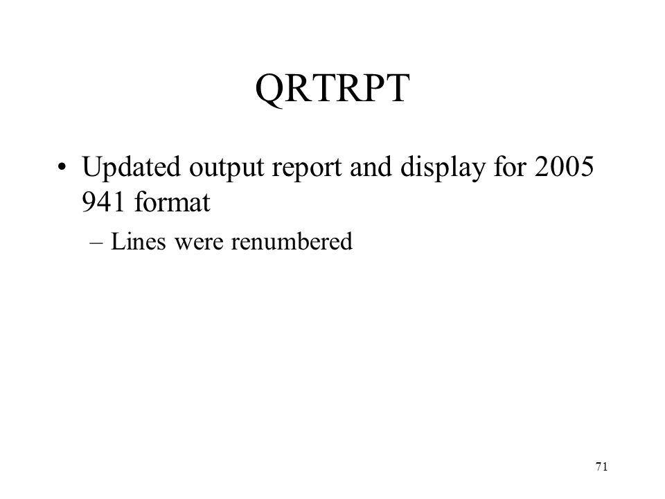 71 QRTRPT Updated output report and display for 2005 941 format –Lines were renumbered
