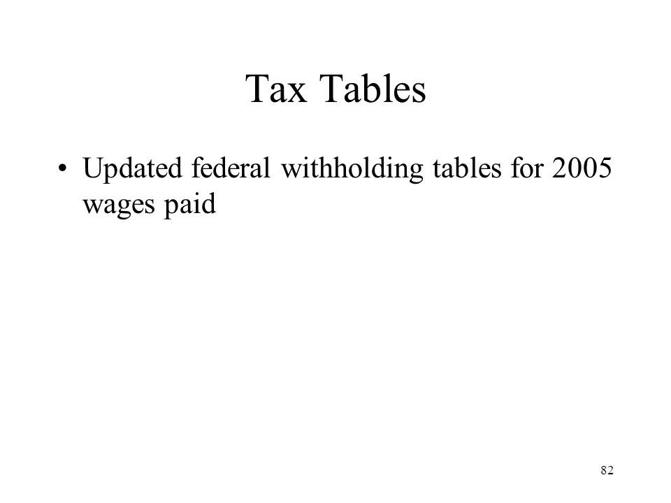 82 Tax Tables Updated federal withholding tables for 2005 wages paid