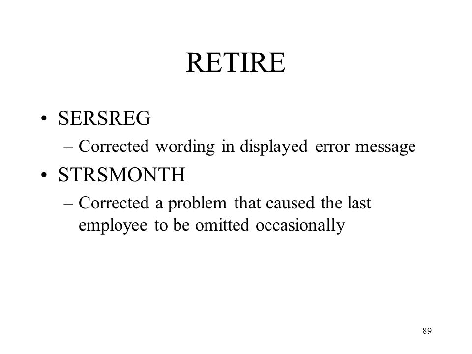 89 RETIRE SERSREG –Corrected wording in displayed error message STRSMONTH –Corrected a problem that caused the last employee to be omitted occasionally