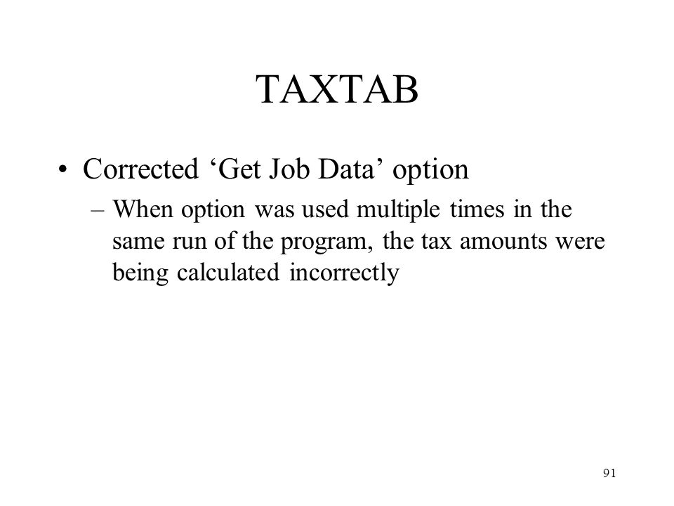 91 TAXTAB Corrected 'Get Job Data' option –When option was used multiple times in the same run of the program, the tax amounts were being calculated incorrectly