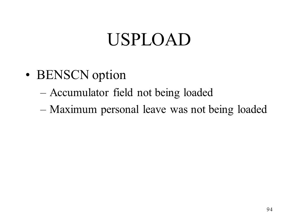 94 USPLOAD BENSCN option –Accumulator field not being loaded –Maximum personal leave was not being loaded