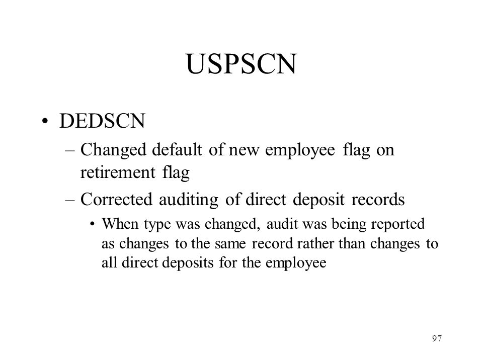 97 USPSCN DEDSCN –Changed default of new employee flag on retirement flag –Corrected auditing of direct deposit records When type was changed, audit was being reported as changes to the same record rather than changes to all direct deposits for the employee