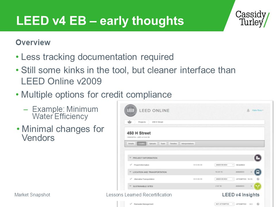 LEED v4 EB – early thoughts Less tracking documentation required Still some kinks in the tool, but cleaner interface than LEED Online v2009 Multiple options for credit compliance Overview –Example: Minimum Water Efficiency Minimal changes for Vendors Market Snapshot Lessons Learned RecertificationLEED v4 Insights