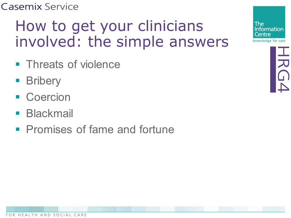 How to get your clinicians involved: the simple answers  Threats of violence  Bribery  Coercion  Blackmail  Promises of fame and fortune