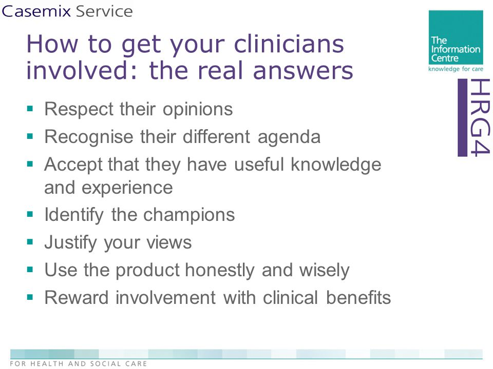 How to get your clinicians involved: the real answers  Respect their opinions  Recognise their different agenda  Accept that they have useful knowledge and experience  Identify the champions  Justify your views  Use the product honestly and wisely  Reward involvement with clinical benefits
