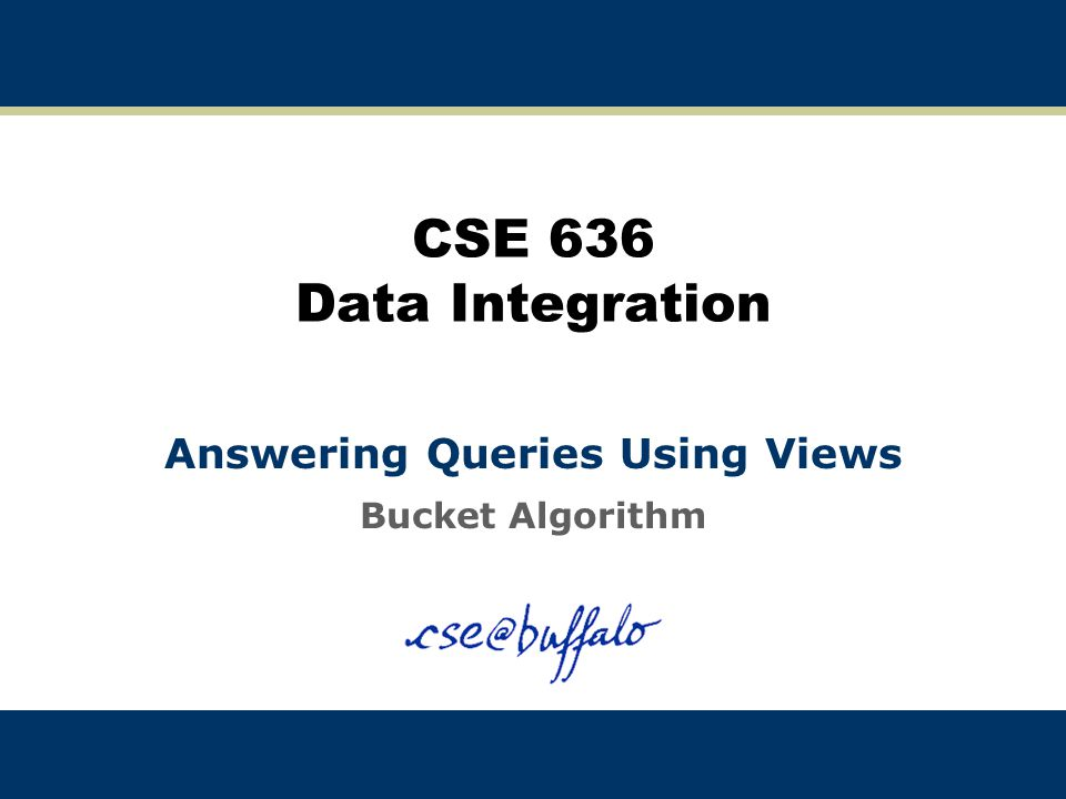 12 The Bucket Algorithm: Example 2 Query: q(X) :- cites(X,Y), cites(Y,X), sameTopic(X,Y) Views: V4(A) :- cites(A,B), cites(B,A) V5(C,D) :- sameTopic(C,D) V6(F,H) :- cites(F,G), cites(G,H), sameTopic(F,G) Note: Should we list V4(X) twice in the buckets.