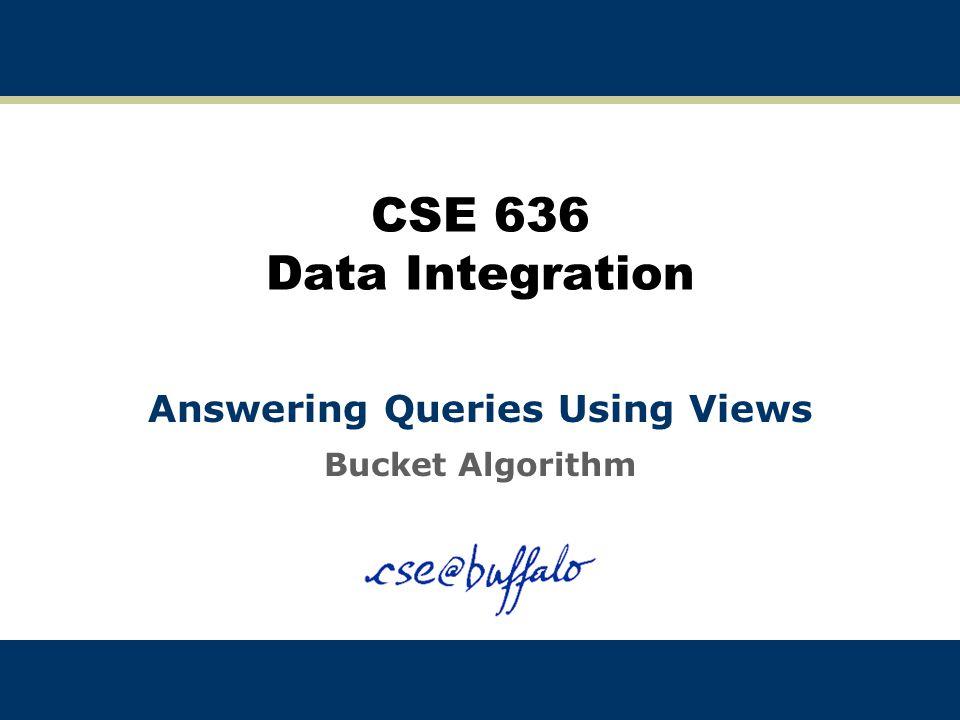 CSE 636 Data Integration Answering Queries Using Views Bucket Algorithm