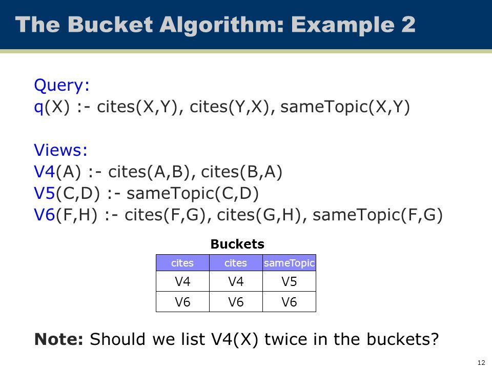 12 The Bucket Algorithm: Example 2 Query: q(X) :- cites(X,Y), cites(Y,X), sameTopic(X,Y) Views: V4(A) :- cites(A,B), cites(B,A) V5(C,D) :- sameTopic(C