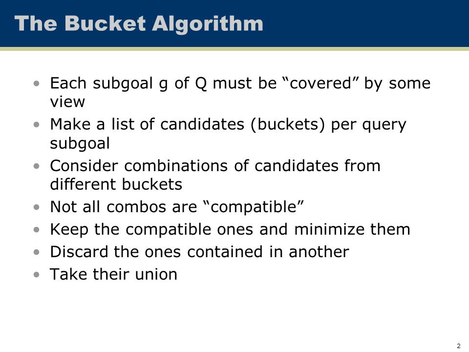 """2 Each subgoal g of Q must be """"covered"""" by some view Make a list of candidates (buckets) per query subgoal Consider combinations of candidates from di"""