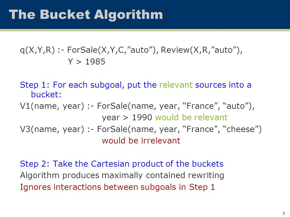 4 The Bucket Algorithm: Example V1(Std,Crs,Qtr,Title) :- reg(Std,Crs,Qtr), course(Crs,Title), Crs ≥ 500, Qtr ≥ Aut98 V2(Std,Prof,Crs,Qtr) :- reg(Std,Crs,Qtr), teaches(Prof,Crs,Qtr) V3(Std,Crs) :- reg(Std,Crs,Qtr), Qtr ≤ Aut94 V4(Prof,Crs,Title,Qtr) :- reg(Std,Crs,Qtr), course(Crs,Title), teaches(Prof,Crs,Qtr), Qtr ≤ Aut97 q(S,C,P) :- teaches(P,C,Q), reg(S,C,Q), course(C,T), C ≥ 300, Q ≥ Aut95 Step 1: For each query subgoal, put the relevant sources into a bucket