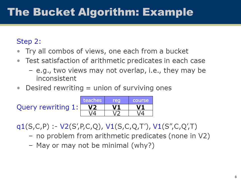 8 The Bucket Algorithm: Example Step 2: Try all combos of views, one each from a bucket Test satisfaction of arithmetic predicates in each case –e.g., two views may not overlap, i.e., they may be inconsistent Desired rewriting = union of surviving ones Query rewriting 1: q1(S,C,P) :- V2(S',P,C,Q), V1(S,C,Q,T'), V1(S ,C,Q',T) –no problem from arithmetic predicates (none in V2) –May or may not be minimal (why?) V2 V4 teachesregcourse V1 V2 V1 V4