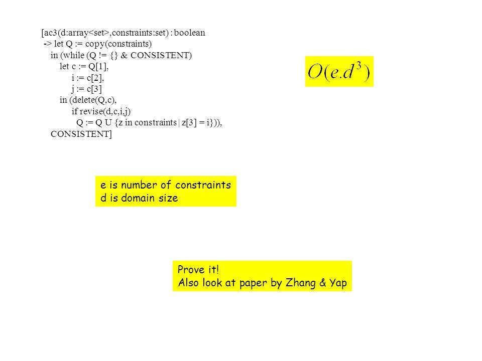 [ac3(d:array,constraints:set) : boolean -> let Q := copy(constraints) in (while (Q != {} & CONSISTENT) let c := Q[1], i := c[2], j := c[3] in (delete(Q,c), if revise(d,c,i,j) Q := Q U {z in constraints | z[3] = i})), CONSISTENT] Prove it.