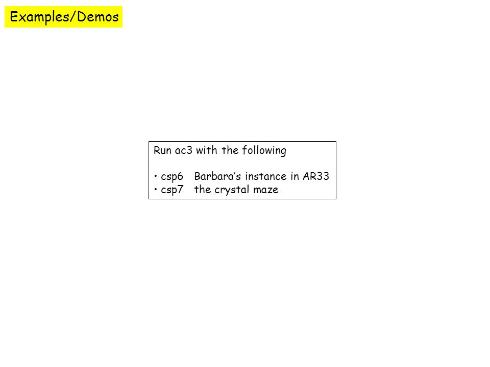 Examples/Demos Run ac3 with the following csp6 Barbara's instance in AR33 csp7 the crystal maze