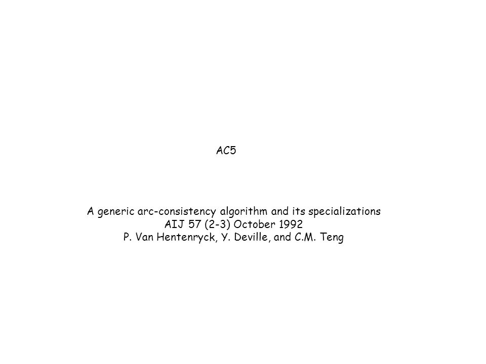 AC5 A generic arc-consistency algorithm and its specializations AIJ 57 (2-3) October 1992 P. Van Hentenryck, Y. Deville, and C.M. Teng