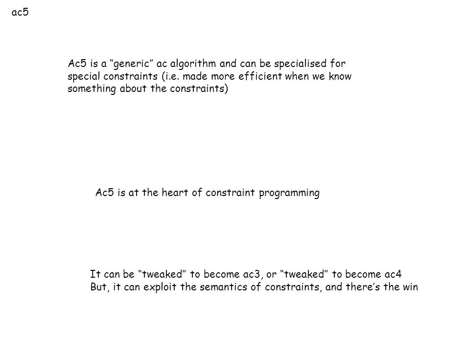 """ac5 Ac5 is a """"generic"""" ac algorithm and can be specialised for special constraints (i.e. made more efficient when we know something about the constrai"""