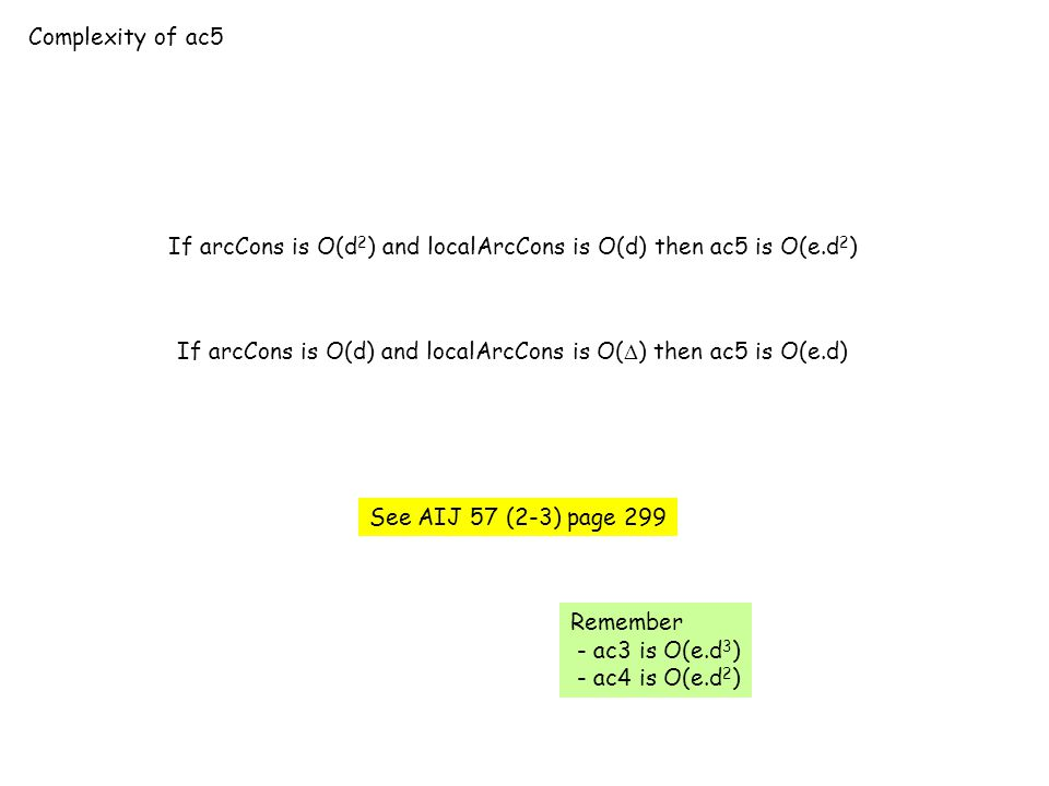 Complexity of ac5 If arcCons is O(d 2 ) and localArcCons is O(d) then ac5 is O(e.d 2 ) If arcCons is O(d) and localArcCons is O(  ) then ac5 is O(e.d) See AIJ 57 (2-3) page 299 Remember - ac3 is O(e.d 3 ) - ac4 is O(e.d 2 )