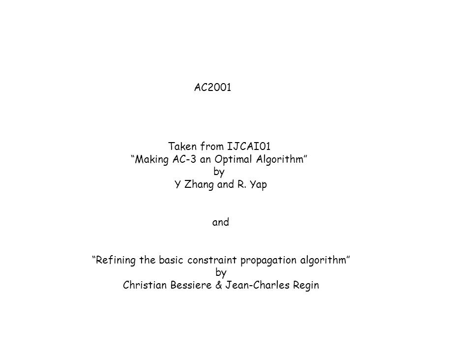 """AC2001 Taken from IJCAI01 """"Making AC-3 an Optimal Algorithm"""" by Y Zhang and R. Yap and """"Refining the basic constraint propagation algorithm"""" by Christ"""