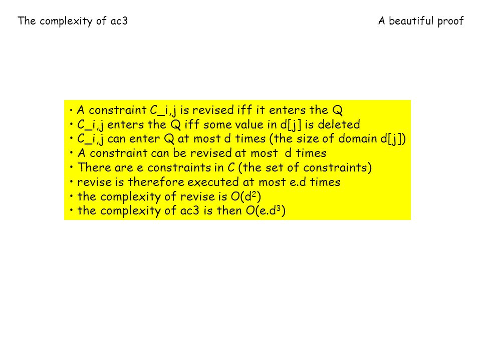 The complexity of ac3A beautiful proof A constraint C_i,j is revised iff it enters the Q C_i,j enters the Q iff some value in d[j] is deleted C_i,j can enter Q at most d times (the size of domain d[j]) A constraint can be revised at most d times There are e constraints in C (the set of constraints) revise is therefore executed at most e.d times the complexity of revise is O(d 2 ) the complexity of ac3 is then O(e.d 3 )