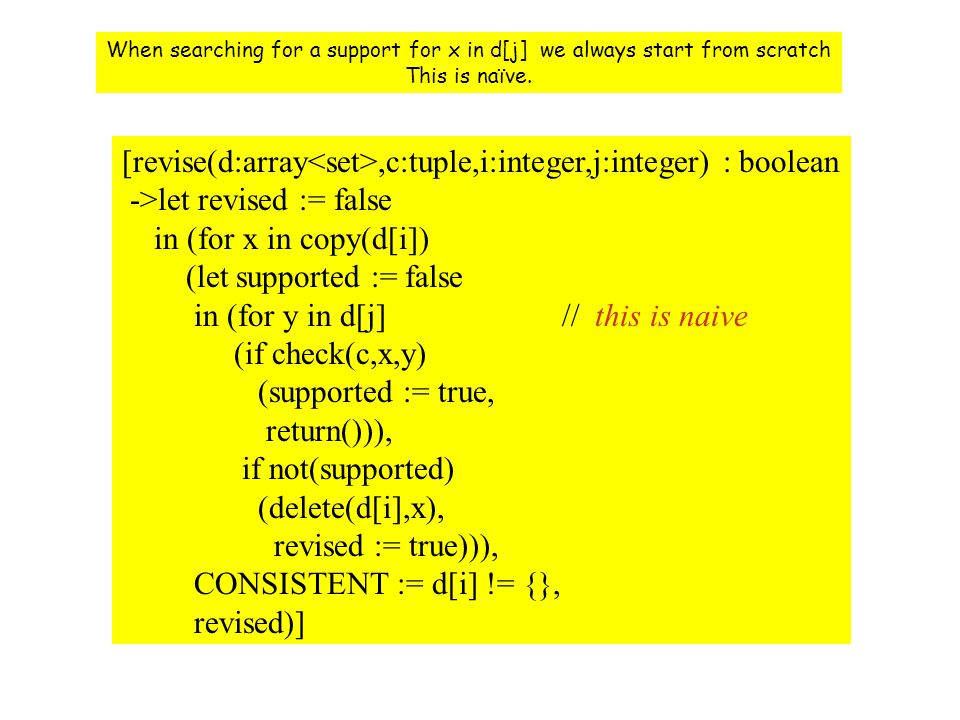 [revise(d:array,c:tuple,i:integer,j:integer) : boolean ->let revised := false in (for x in copy(d[i]) (let supported := false in (for y in d[j] // this is naive (if check(c,x,y) (supported := true, return())), if not(supported) (delete(d[i],x), revised := true))), CONSISTENT := d[i] != {}, revised)] When searching for a support for x in d[j] we always start from scratch This is naïve.
