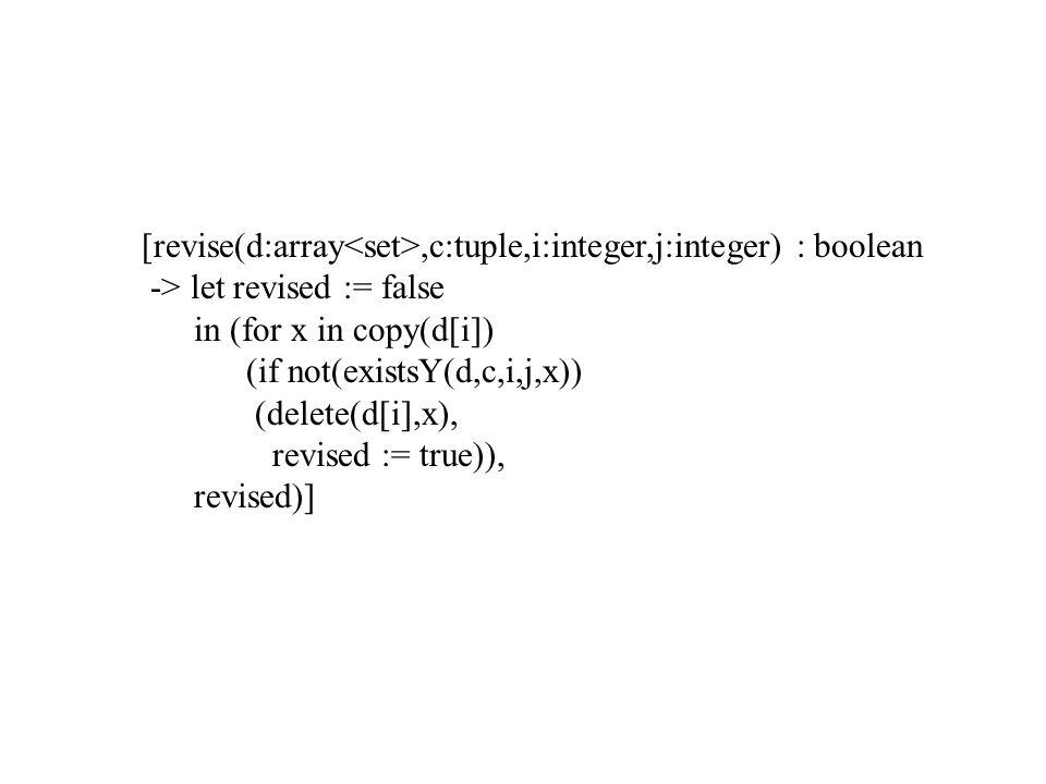 [revise(d:array,c:tuple,i:integer,j:integer) : boolean -> let revised := false in (for x in copy(d[i]) (if not(existsY(d,c,i,j,x)) (delete(d[i],x), revised := true)), revised)]