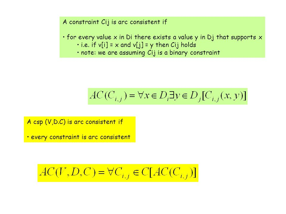 A constraint Cij is arc consistent if for every value x in Di there exists a value y in Dj that supports x i.e. if v[i] = x and v[j] = y then Cij hold