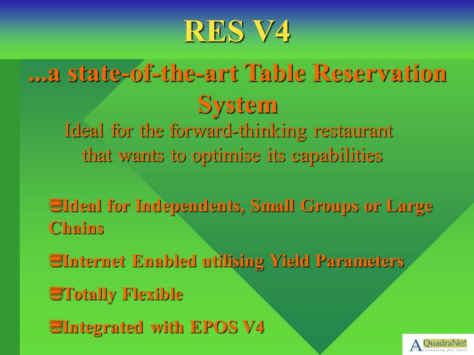 Utilising proven technology, Res V4 calculates and maximises the number of covers whilst offering confidence of control for all sessions, and dates Optimised To Provide Rapid Data Entry Previous Customer Recognition Additional Fields For Special Requests Developed With Collaboration Of Top Restauranteurs RES V4 –
