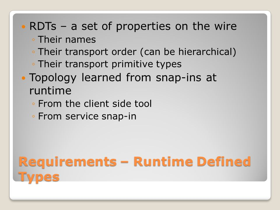 Requirements – Runtime Defined Types RDTs – a set of properties on the wire ◦Their names ◦Their transport order (can be hierarchical) ◦Their transport primitive types Topology learned from snap-ins at runtime ◦From the client side tool ◦From service snap-in
