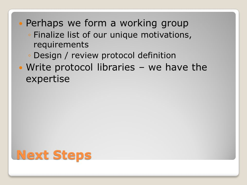 Next Steps Perhaps we form a working group ◦Finalize list of our unique motivations, requirements ◦Design / review protocol definition Write protocol libraries – we have the expertise