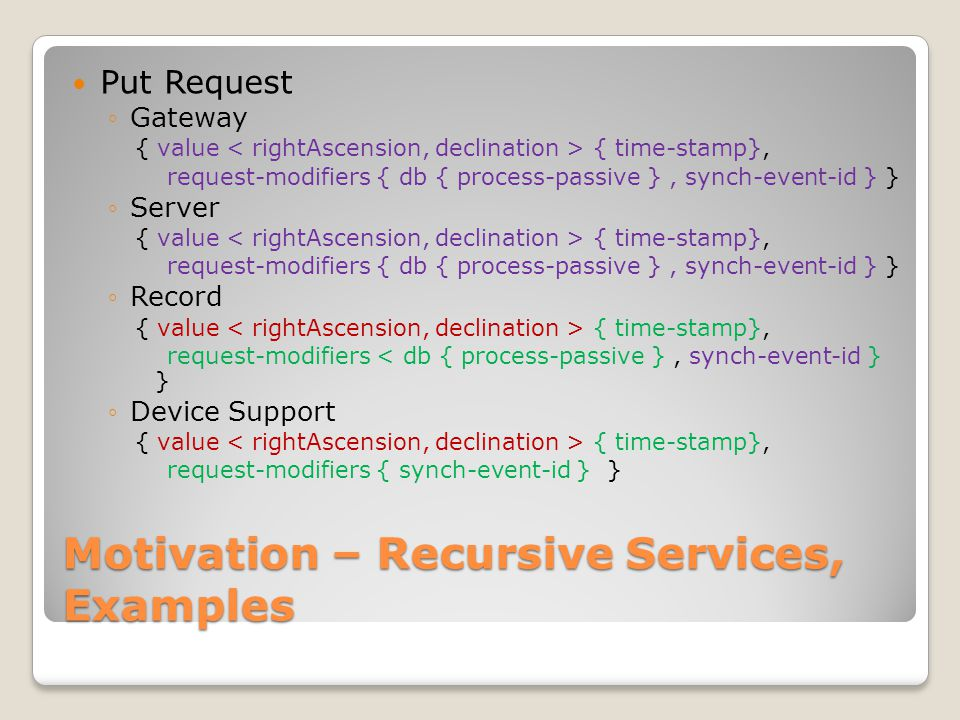 Motivation – Recursive Services, Examples Subscribe Request ◦Gateway subscribe request { request-modifiers { event-spec, max-rate, dead-band, filter- expression } } ◦Server subscribe request { request-modifiers { event-spec, max-rate, dead-band, filter- expression } } ◦Record subscribe request { request-modifiers { event-spec, max-rate, dead-band, filter- expression } } ◦Device Support subscribe Request { request-modifiers { event-spec, max-rate, dead-band, filter- expression } } Each layer has multiple clients, single entity below ◦Generalize N subscription request modifiers in scope  To a less specific superset subscription request modifier ◦Install new, timely removal of preexisting, subscription
