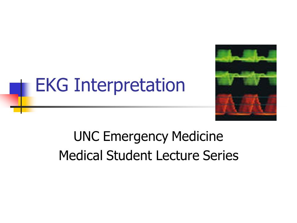 EKG Interpretation UNC Emergency Medicine Medical Student Lecture Series