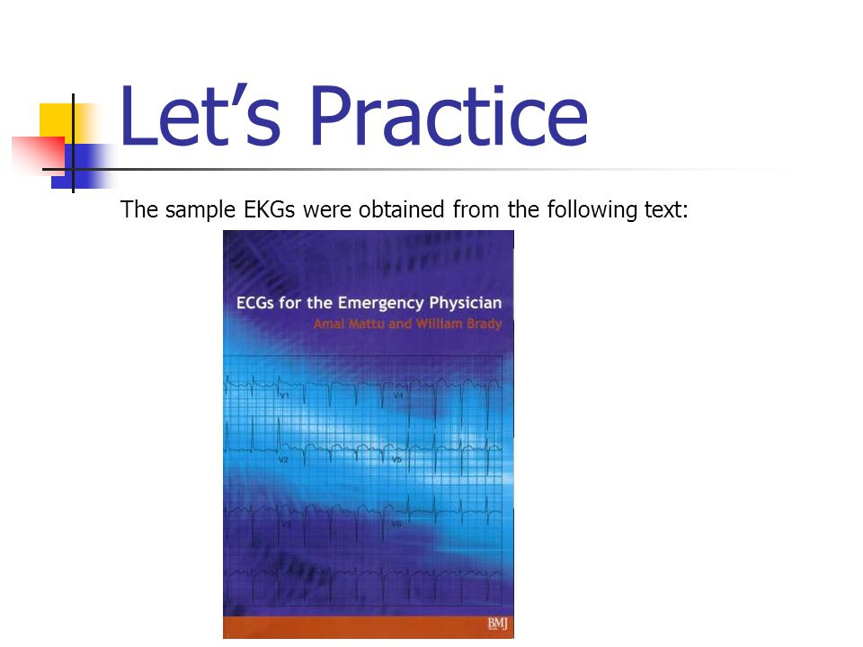 Let's Practice The sample EKGs were obtained from the following text: