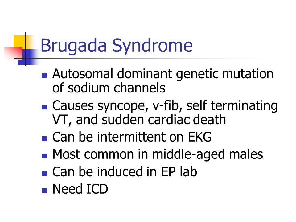 Brugada Syndrome Autosomal dominant genetic mutation of sodium channels Causes syncope, v-fib, self terminating VT, and sudden cardiac death Can be intermittent on EKG Most common in middle-aged males Can be induced in EP lab Need ICD