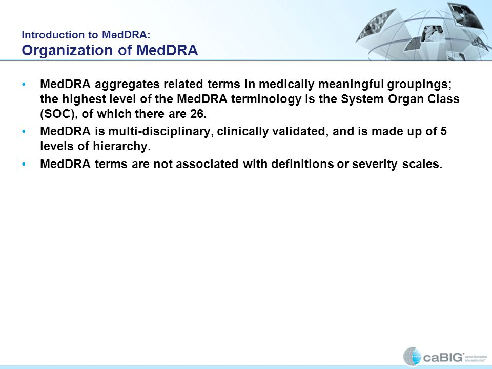 Introduction to MedDRA: Organization of MedDRA MedDRA aggregates related terms in medically meaningful groupings; the highest level of the MedDRA term