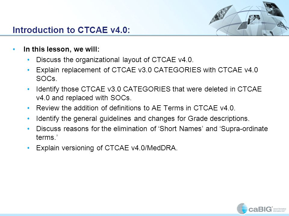 Introduction to CTCAE v4.0: In this lesson, we will: Discuss the organizational layout of CTCAE v4.0. Explain replacement of CTCAE v3.0 CATEGORIES wit