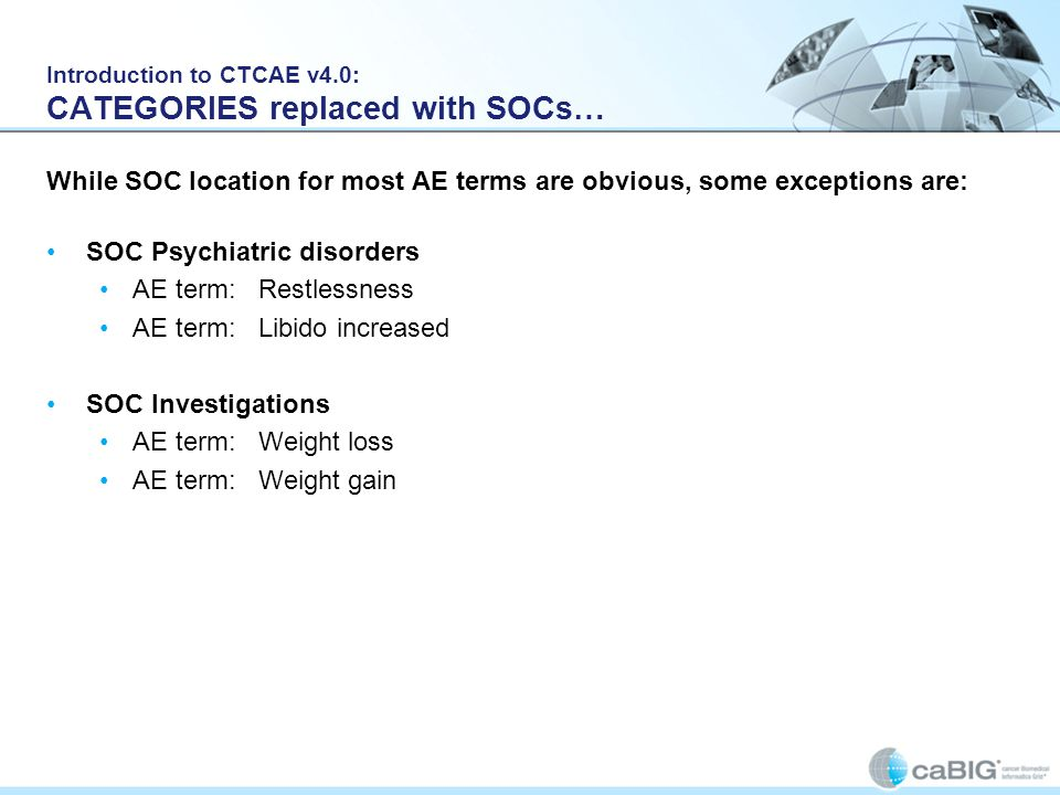 Introduction to CTCAE v4.0: CATEGORIES replaced with SOCs… While SOC location for most AE terms are obvious, some exceptions are: SOC Psychiatric diso