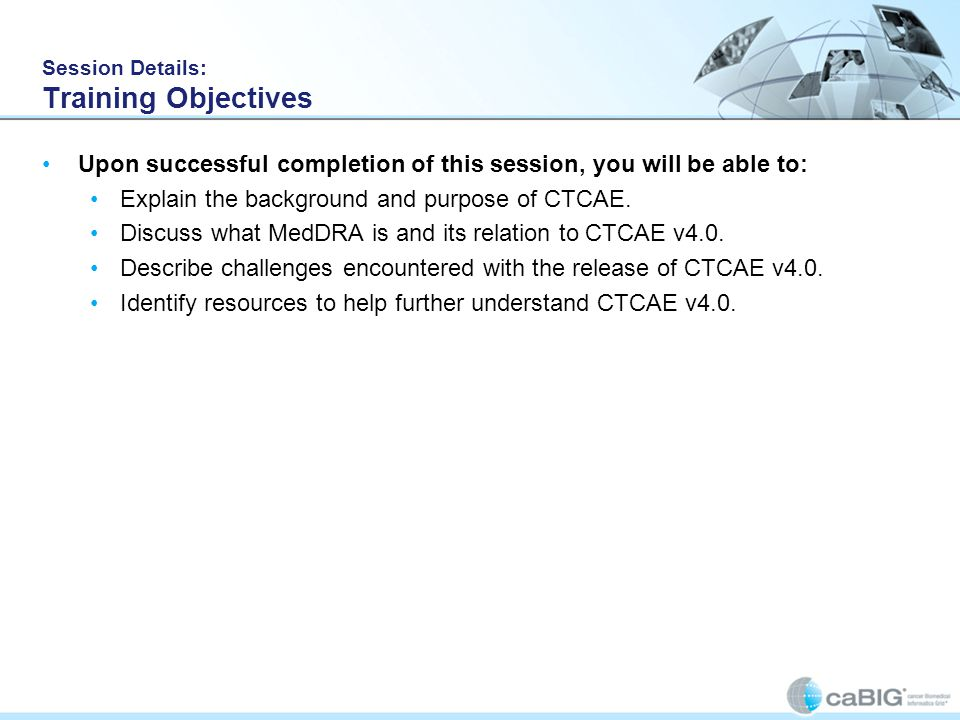 Session Details: Training Objectives Upon successful completion of this session, you will be able to: Explain the background and purpose of CTCAE.