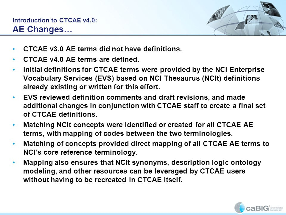 Introduction to CTCAE v4.0: AE Changes… CTCAE v3.0 AE terms did not have definitions. CTCAE v4.0 AE terms are defined. Initial definitions for CTCAE t