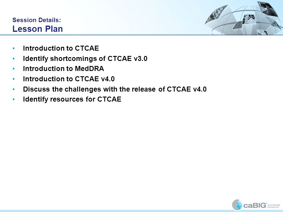 Session Details: Lesson Plan Introduction to CTCAE Identify shortcomings of CTCAE v3.0 Introduction to MedDRA Introduction to CTCAE v4.0 Discuss the c