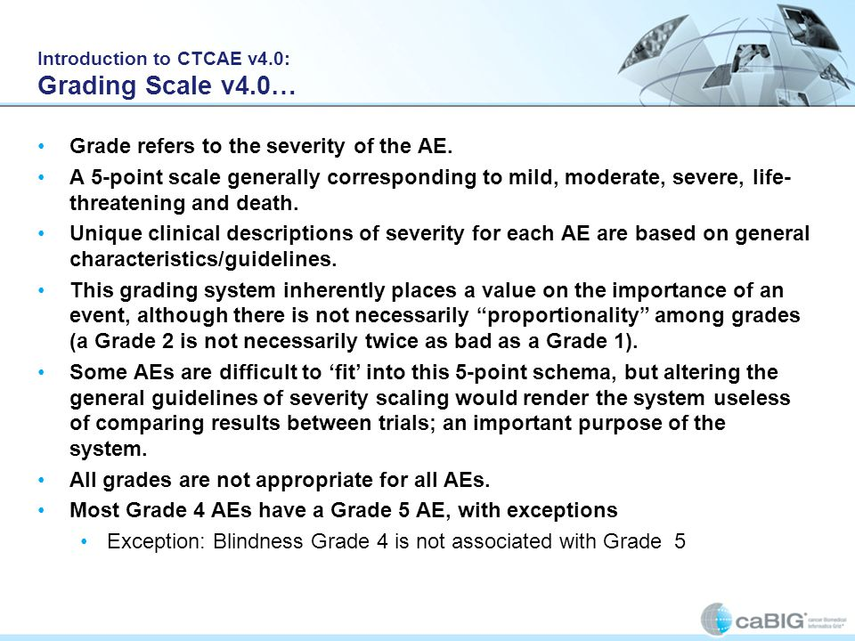 Introduction to CTCAE v4.0: Grading Scale v4.0… Grade refers to the severity of the AE. A 5-point scale generally corresponding to mild, moderate, sev