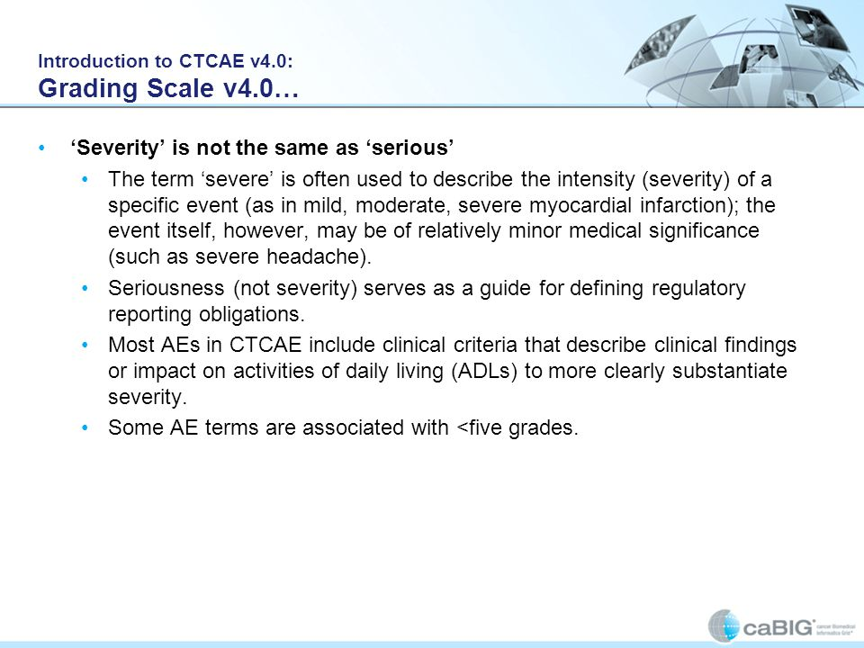 Introduction to CTCAE v4.0: Grading Scale v4.0… 'Severity' is not the same as 'serious' The term 'severe' is often used to describe the intensity (sev