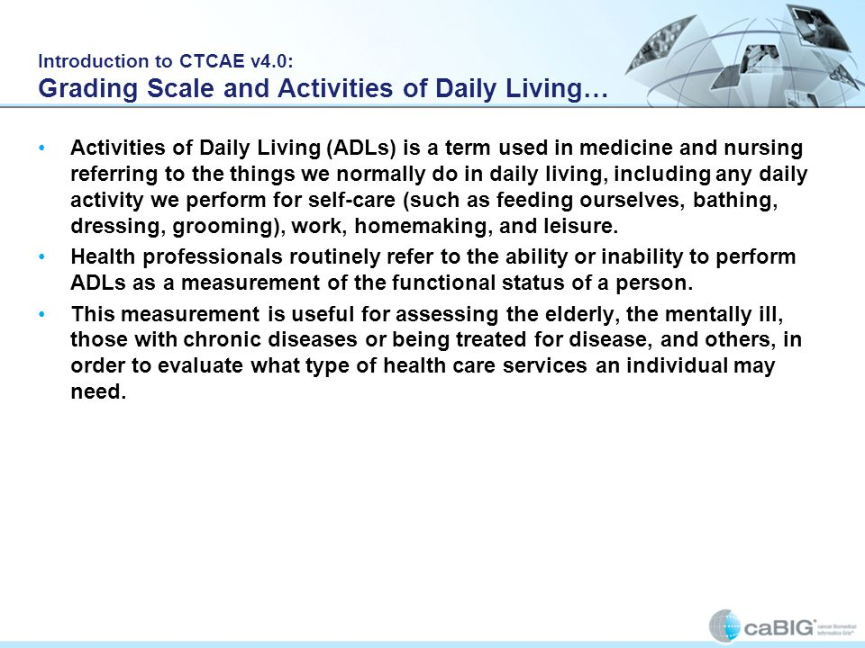 Introduction to CTCAE v4.0: Grading Scale and Activities of Daily Living… Activities of Daily Living (ADLs) is a term used in medicine and nursing ref