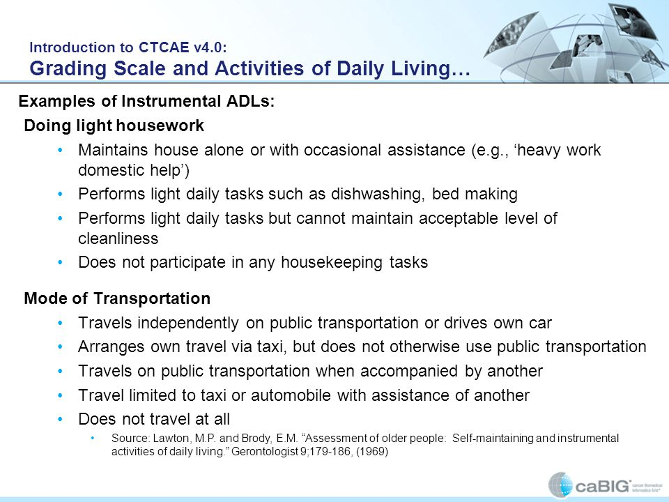 Introduction to CTCAE v4.0: Grading Scale and Activities of Daily Living… Doing light housework Maintains house alone or with occasional assistance (e.g., 'heavy work domestic help') Performs light daily tasks such as dishwashing, bed making Performs light daily tasks but cannot maintain acceptable level of cleanliness Does not participate in any housekeeping tasks Examples of Instrumental ADLs: Mode of Transportation Travels independently on public transportation or drives own car Arranges own travel via taxi, but does not otherwise use public transportation Travels on public transportation when accompanied by another Travel limited to taxi or automobile with assistance of another Does not travel at all Source: Lawton, M.P.