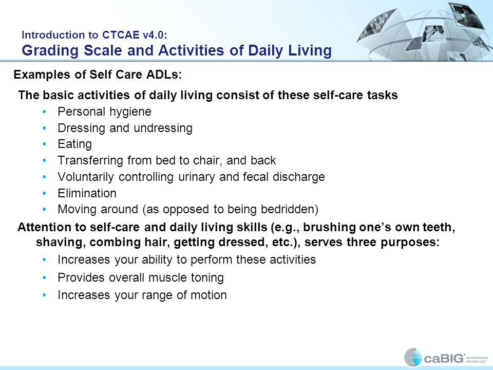 Introduction to CTCAE v4.0: Grading Scale and Activities of Daily Living The basic activities of daily living consist of these self-care tasks Persona